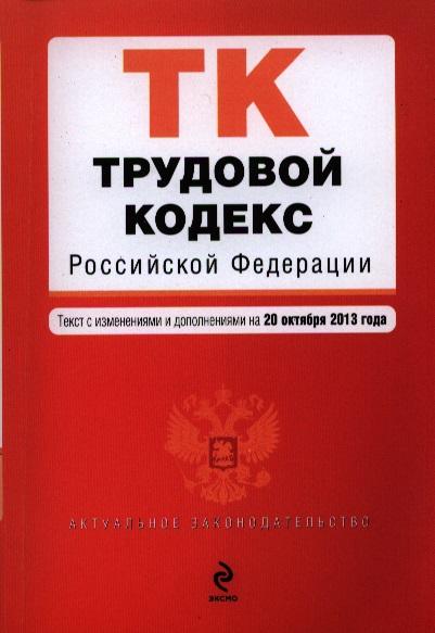 Трудовой кодекс Российской Федерации. Текст с изменениями и дополнениями на 20 октября 2013 года