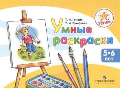 Гризик Т., Ерофеева Т. Успех. Умные раскраски. Пособие для детей 5-6 лет тренируем пальчики пособие для детей 5 6 лет