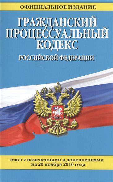 Гражданский процессуальный кодекс Российской Федерации. Текст с изменениями и дополнениями на 20 ноября 2016 года