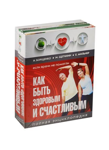 Борщенко И., Щетинин М., Мильнер Е. Как быть здоровым и счастливым. Полная энциклопедия цена