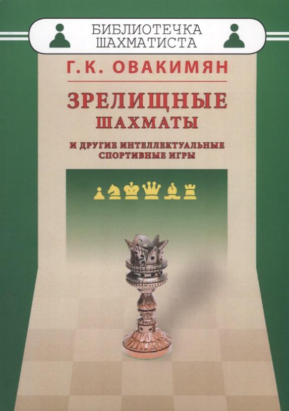Овакимян Г. Зрелищные шахматы и другие интеллектуальные спортивные игры овакимян г зрелищные шахматы и другие интеллектуальные спортивные игры