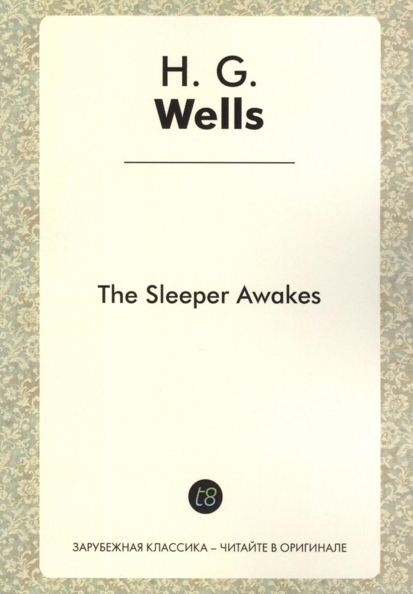 Wells H. The Sleeper Awakes. A Novel in English. 1899 = Когда Спящий проснется. Роман на английском языке austen j emma a novel in english эмма роман на английском языке