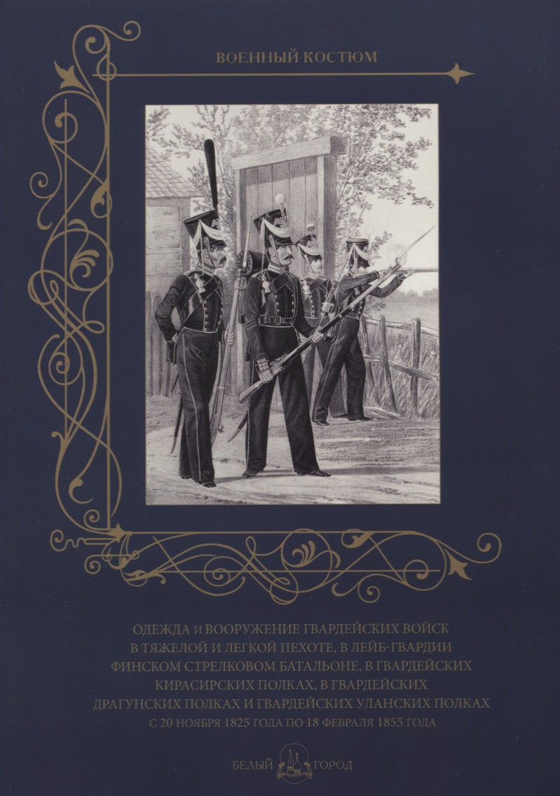 Пантилеева А. (ред-сост.) Одежда и вооружение гвардейских войск в тяжелой и легкой пехоте, в лейб-гвардии Финском стрелковом батальоне, в гвардейских кирасирских полках, в гвардейских драгунских полках и гвардейских уланских полках с 20 ноября 1825 года по 18 февраля 1855 года ISBN: 9785779350686 климова а ред я дрался в морской пехоте черная смерть в бою
