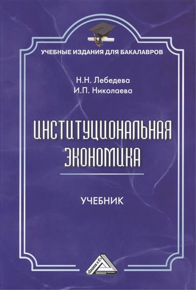 Лебедева Н., Николаева И. Институциональная экономика. Учебник  пищулов виктор михайлович институциональная экономика