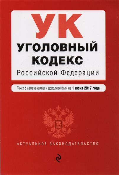 Уголовный кодекс Российской Федерации. Текст с изменениями и дополнениями на 1 июня 2017