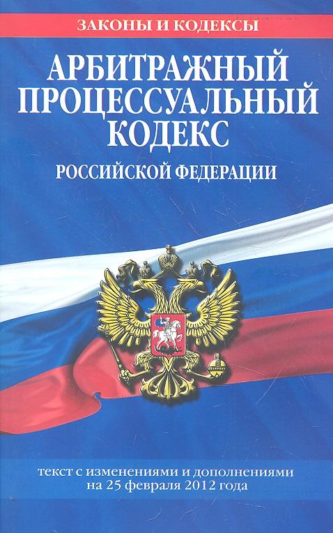 Арбитражный процессуальный кодекс Российской Федерации. Текст с изменениями и дополнениями на 25 февраля 2012 года