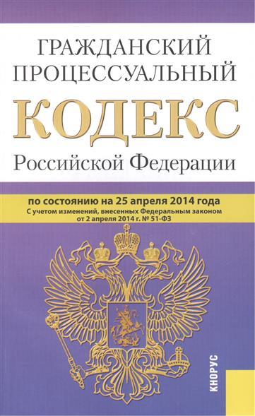 Гражданский процессуальный кодекс Российской Федерации по состоянию на 25 апреля 2014 г. С учетом изменений, внесенных Федеральным законом от 2 апреля 2014 г. № 51-ФЗ