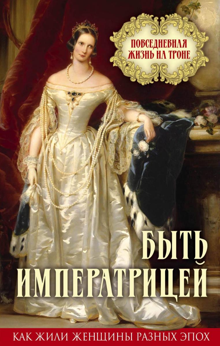 Быть императрицей. Повседневная жизнь на троне