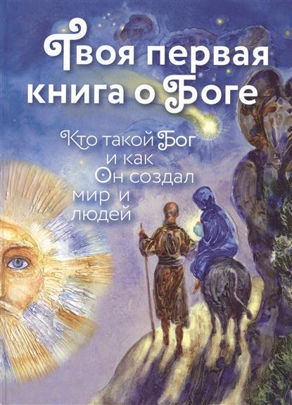 Щеголева Е. (сост.) Твоя первая книга о Боге. Кто такой Бог и как он создал мир и людей кто такой бог