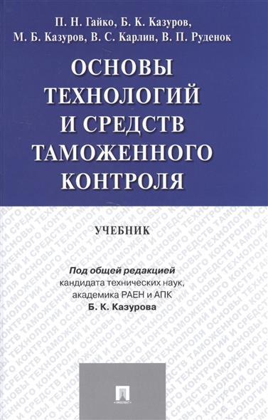 Гайко П., Казуров Б., Казуров М., Карлин В., Руденок В. Основы технологий и средств таможенного контроля. Учебник