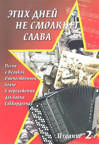 Этих дней не смолкнет слава. Песни о Великой Отечественной войне в переложении для баяна (аккордеона). Учебно-методическое пособие. Издание 2-е, переработанное