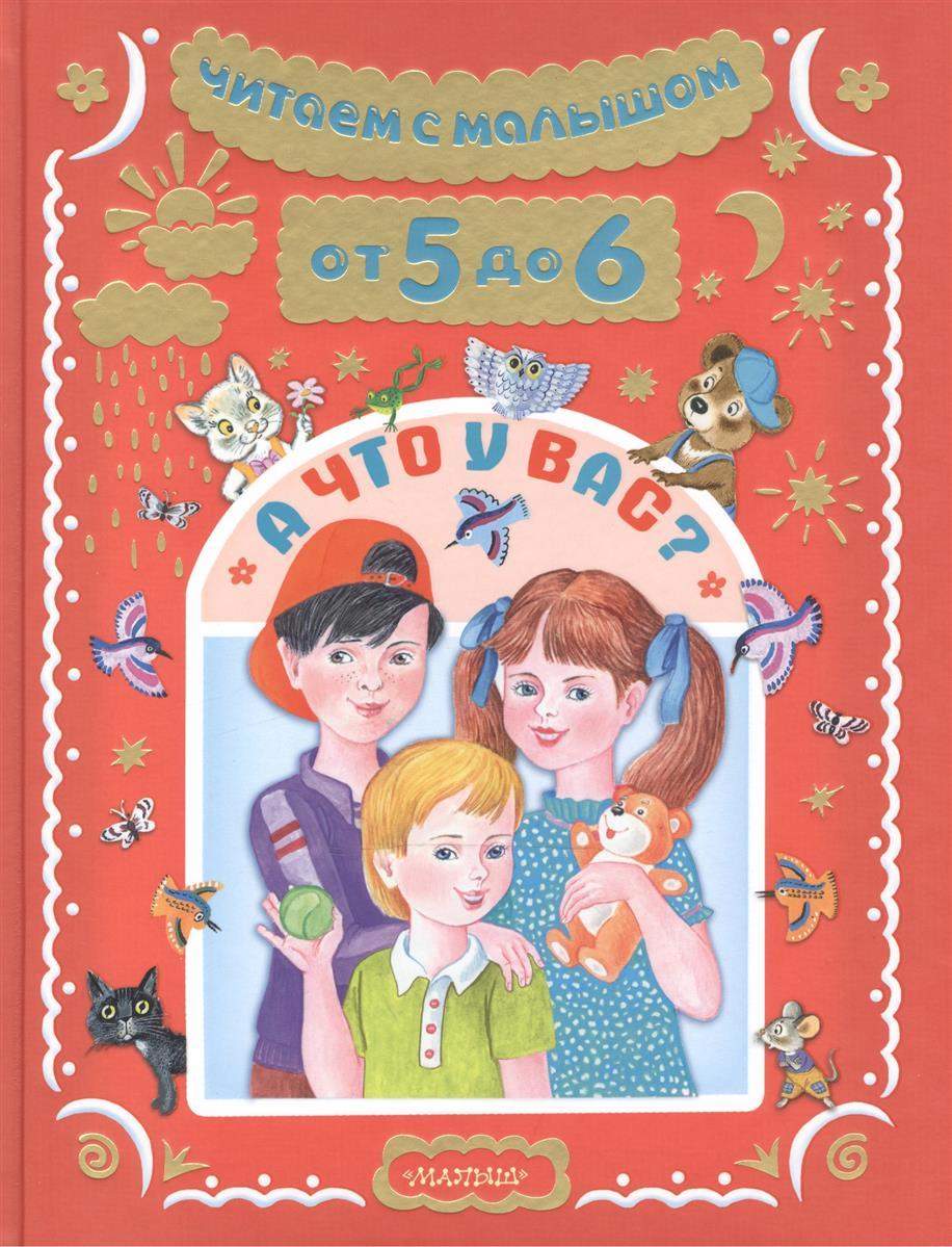 Барто А., Маршак С. и др. Читаем с малышом от 5 до 6. А что у вас? читаем и растем детям от 5 месяцев до 5 лет
