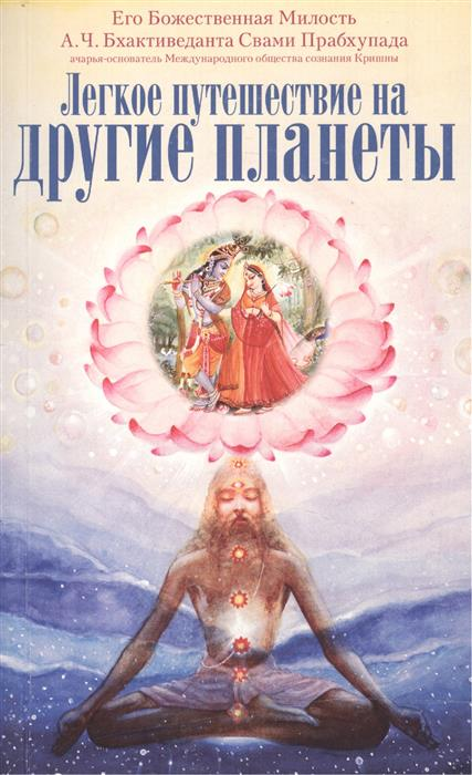 Бхактиведанта Свами Прабхупада А.Ч. Легкое путешествие на другие планеты путешествие домой радханатха свами