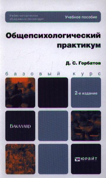 Горбатов Д. Общепсихологический практикум. Учебное пособие для бакалавров борис горбатов избранное
