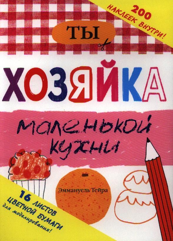 Тейра Э. Ты - хозяйка маленькой кухни. 200 наклеек внутри ISBN: 9785271438295