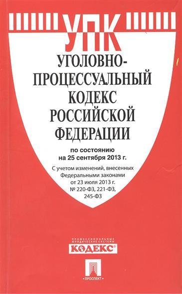Уголовно-процессуальный кодекс Российской Федерации по состоянию на 25 сентября 2013 г. С учетом изменений, внесенных Федеральными законами от 23 сентября 2013 г. № 220-ФЗ, 221-ФЗ, 245-ФЗ