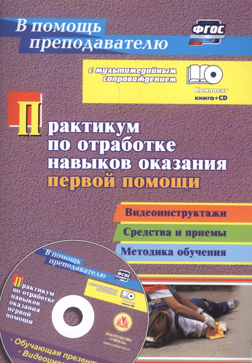 Практикум по отработке навыков оказания первой помощи. Видеоинструктажи, средства и приемы, методика обучения в мультимедийном приложении. Комплект книга+ CD