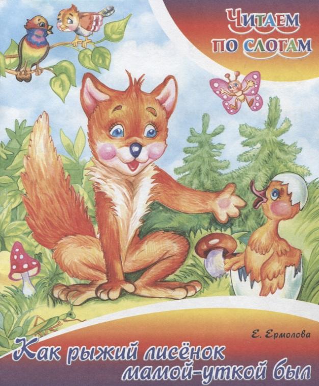 Ермолова Е. Как рыжий лисенок мамой уткой был липскеров михаил федорович как волк теленочку мамой был