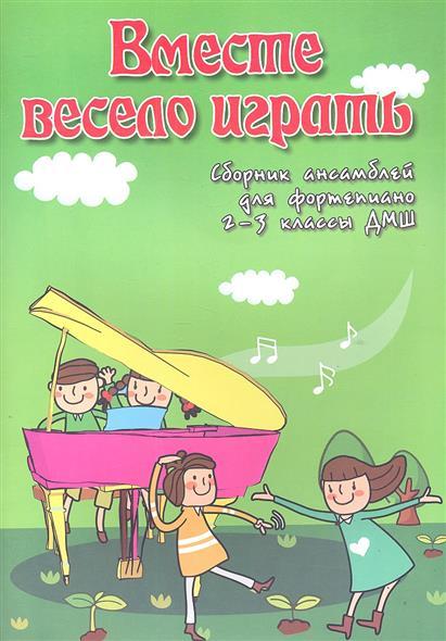 Вместе весело играть. Сборник ансамблей для фортепиано 2-3 классы ДМШ. Учебно-методическое пособие