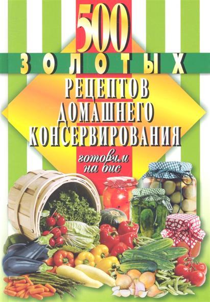 500 золотых рецептов домашнего консервирования. Готовим на бис