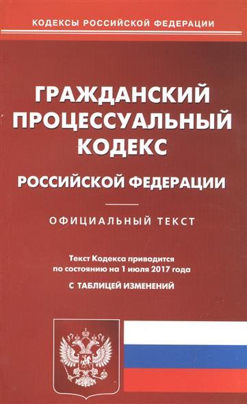 Гражданский процессуальный кодекс Российской Федерации. Официальный текст. По состянию на 1 июля 2017 года с таблицей изменения