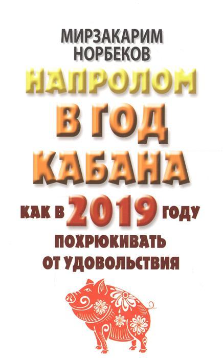 Норбеков М. Напролом в год Кабана. Как в 2019 году похрюкивать от удовольствия в в коноваленко с в коноваленко логопедическая раскраска для закрепления произношения свистящих звуков с сь з зь ц