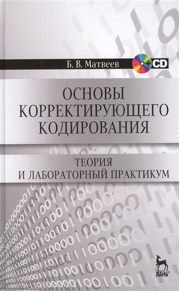 Основы корректирующего кодирования: теория и лабораторный практикум. Издание второе, стереотипное (+CD)