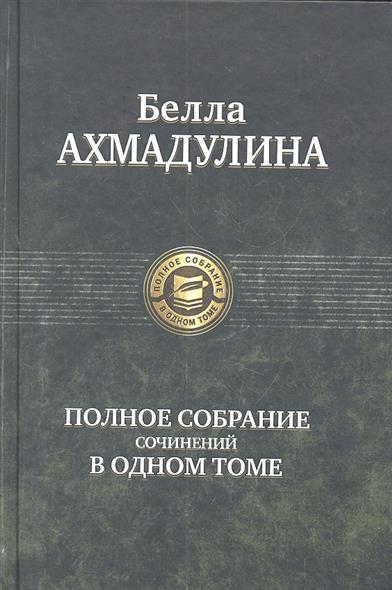 Ахмадулина Б. Полное собрание сочинений в одном томе. книги эксмо полное собрание сочинений в одном томе