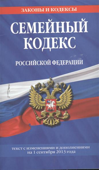 Семейный кодекс Российской Федерации. Текст с изменениями и дополнениями на 1 сентября 2013 года