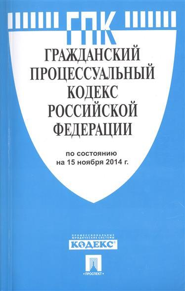 Гражданский процессуальный кодекс Российской Федерации. По состоянию на 15 ноября 2014 г.