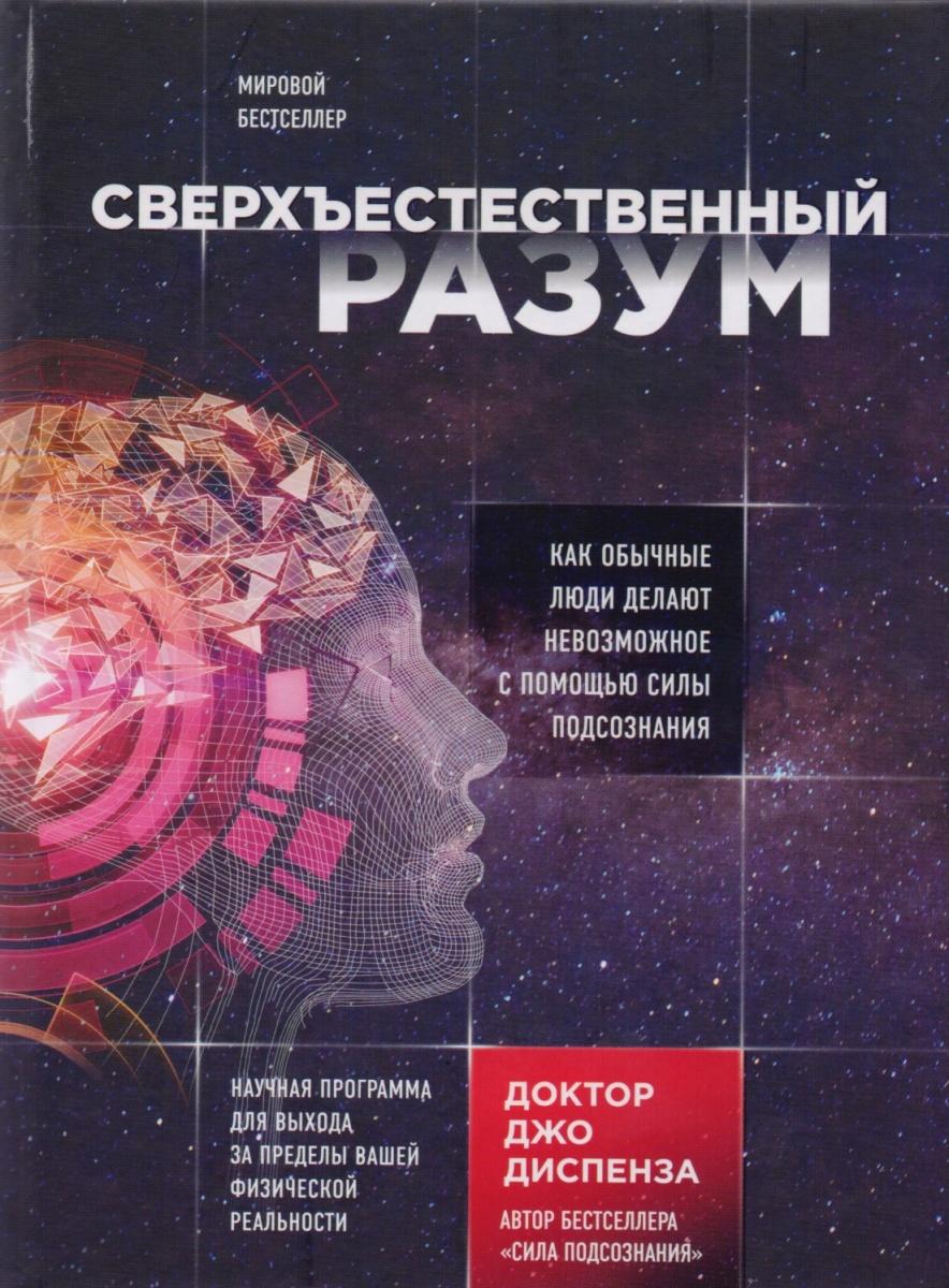 Диспенза Дж. Сверхъестественный разум. Как обычные люди делают невозможное с помощью силы подсознания ISBN: 9785040891580 цена