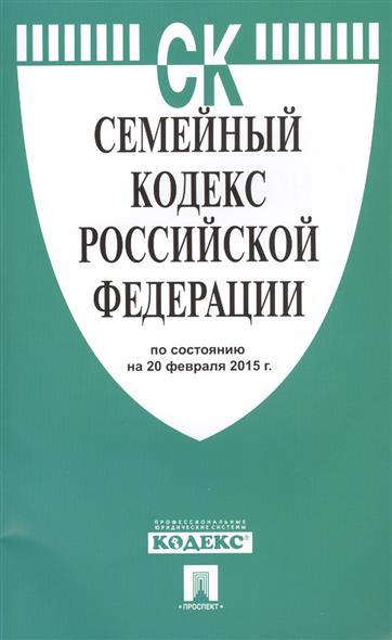 Семейный кодекс Российской Федерации по состоянию на 20 февраля 2015 г.