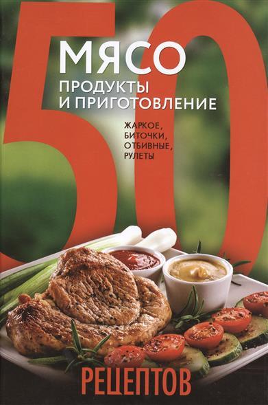 50 рецептов. Мясо. Продукты и приготовление: жаркое, биточки, отбивные, холодцы.
