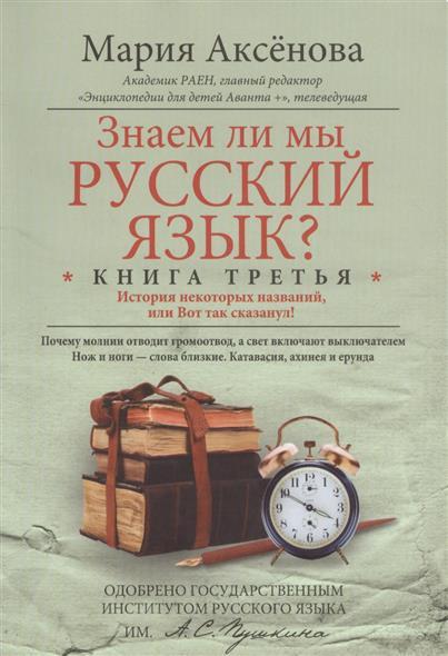Аксенова М.: Знаем ли мы русский язык? Книга третья. История некоторых названий, или Вот так сказанул!