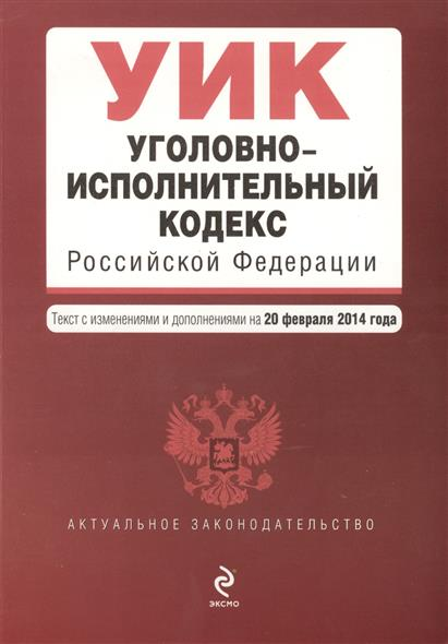 Уголовно-исполнительный кодекс Российской Федерации. Текст с изменениями и дополнениями на 20 февраля 2014 года
