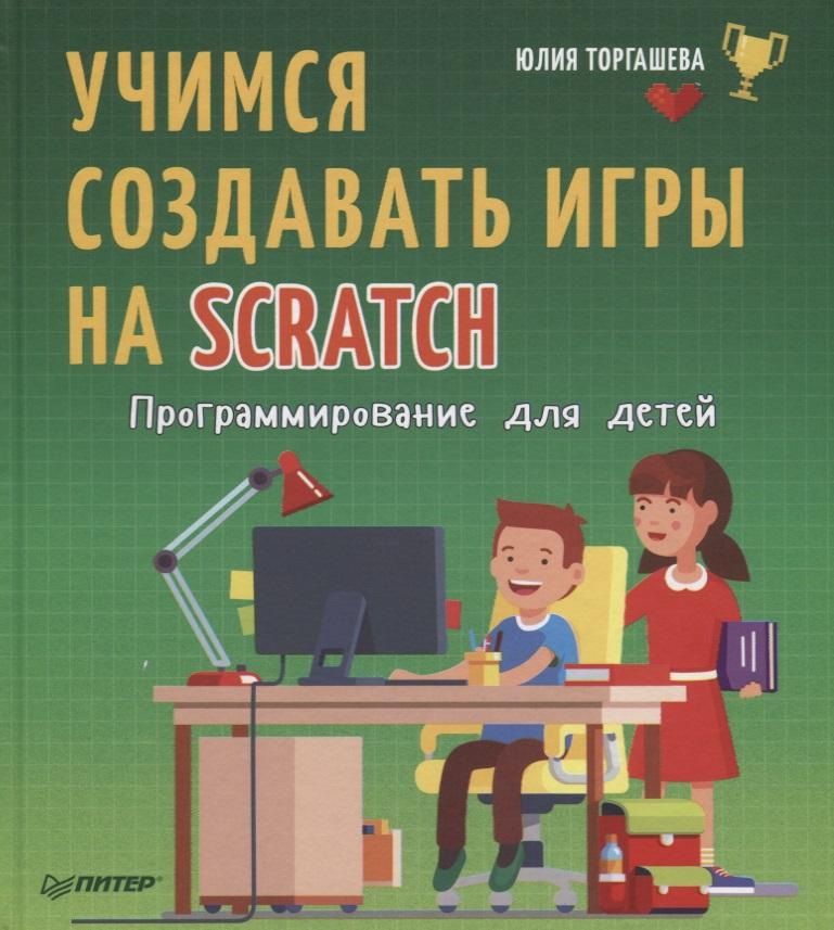 Торгашева Ю. Учимся создавать игры на Scratch. Программирование для детей кострикин п ред программирование для детей на языке scratch