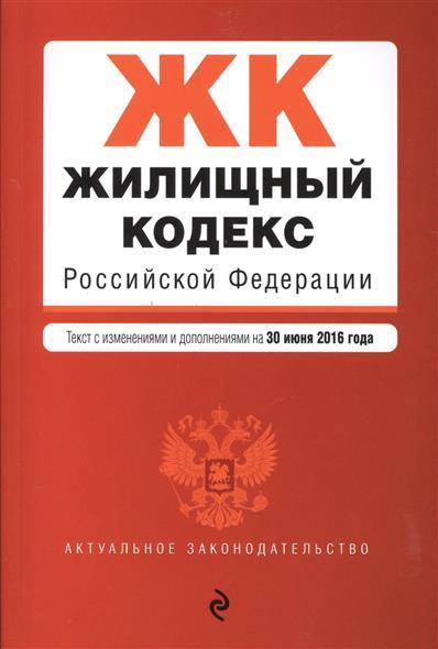 Жилищный кодекс Российской Федерации. Текст с изменениями и дополнениями на 30 июня 2016 года