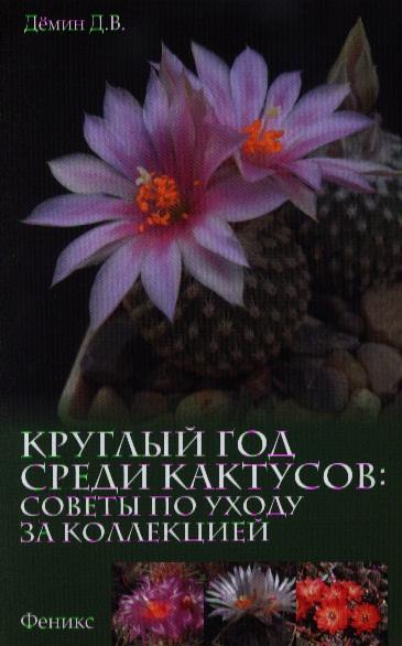 Демин Д. Круглый год среди кактусов. Советы по уходу за коллекцией
