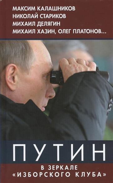 Калашников М., Стариков Н., Делягин М., Хазин М. и др. Путин в зеркале Изборского клуба