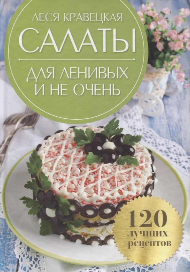 Кравецкая Л. Салаты для ленивых и не очень. 120 лучших рецептов салаты коллекция лучших рецептов