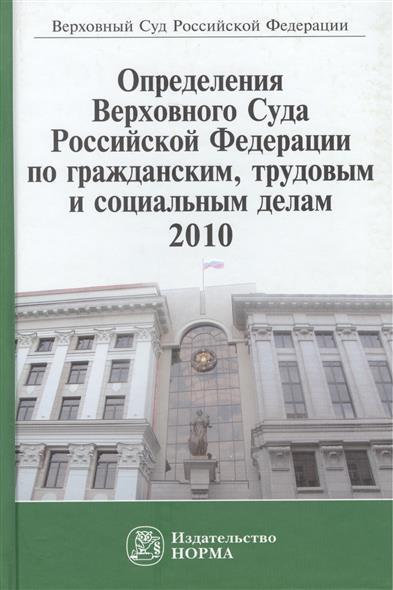 Определения Верховного Суда Российской Федерации по гражданским, трудовым и социальным делам, 2010. Сборник