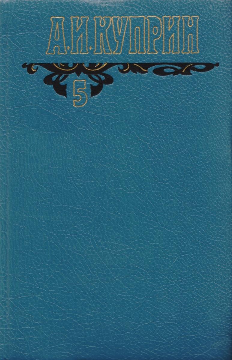 Куприн А. А.И. Куприн. Собрание сочинений в шести томах. Том 5. Произведения 1917-1929 а и куприн последний дебют