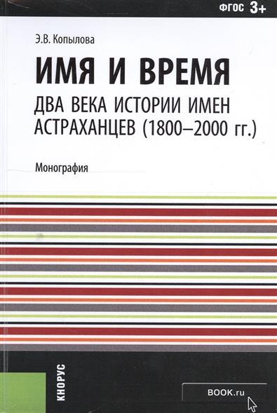 Имя и время: два века истории имен астраханцев (1800-2000 гг.). Монография