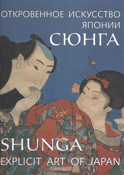 Сюнга. Откровенное искусство Японии / Shunga. Explicit Art of Japan