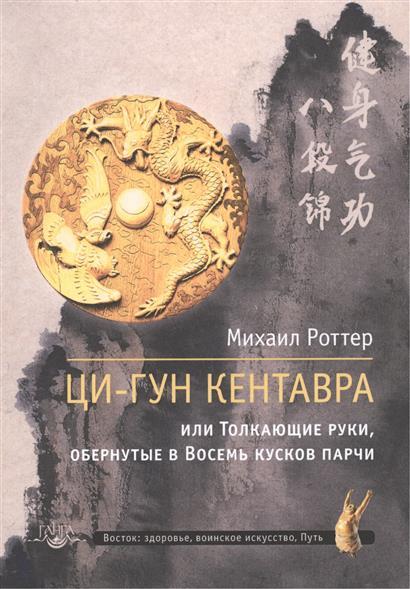 Роттер М. Ци-Гун Кентавра, или Толкающие руки, обернутые в Восемь кусков парчи роттер м чань ми гун цигун 3 е издание дополненное