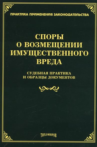 Тихомиров М. (ред.) Споры о возмещении имущественного вреда: судебная практика и образцы документов