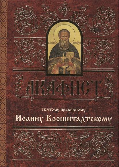 Акафист святому праведному Иоанну Кронштадтскому александр трофимов акафист святому праведному иоанну русскому