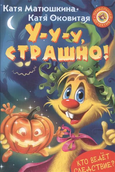 Матюшкина К., Оковитая К. У-у-у, страшно! матюшкина к оковитая к свирепый детектив или лапы прочь от елочки isbn 9785179824886