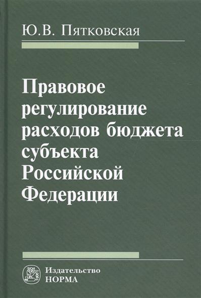 Правовое регулирование расходов бюджета субъекта Российской Федерации Монография
