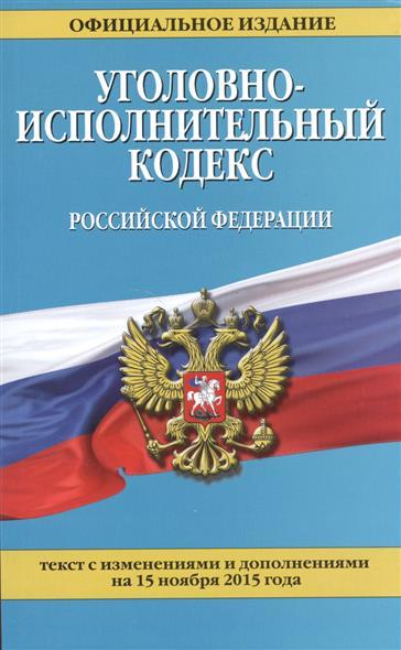 Уголовно-исполнительный кодекс Российской Федерации. Текст с изменениями и дополнениями на 15 ноября 2015 года